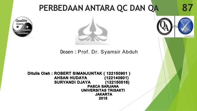 Dosen : Prof. Dr. Syamsir Abduh PERBEDAAN ANTARA QC DAN QA Ditulis Oleh : ROBERT SIMANJUNTAK ( 122150901 ) AHSAN HUDAYA (1...