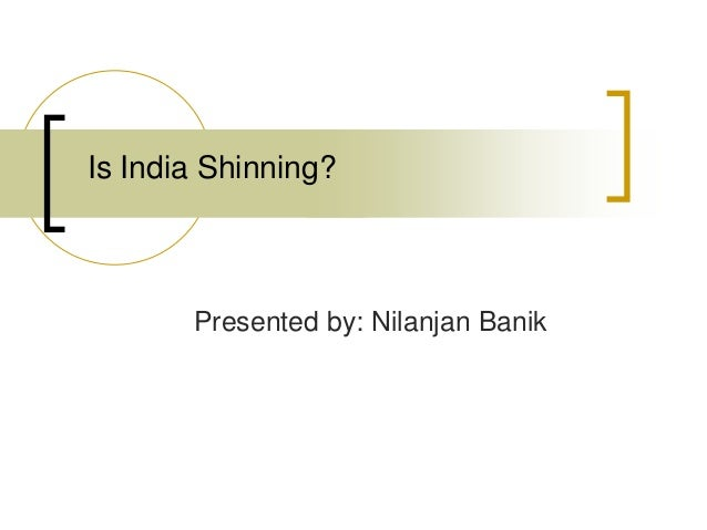 Is India Shinning?  Presented by: Nilanjan Banik