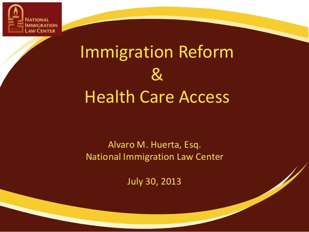 Immigration Reform & Health Care Access Alvaro M. Huerta, Esq. National Immigration Law Center July 30, 2013