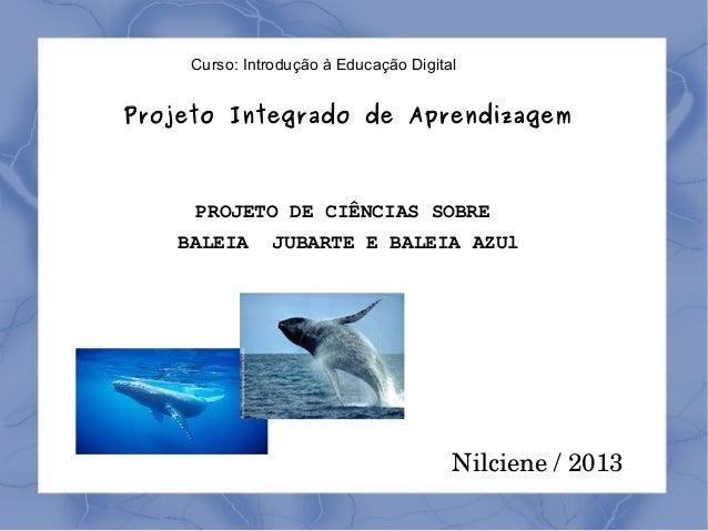 Curso: Introdução à Educação Digital  Projeto Integrado de Aprendizagem  PROJETO DE CIÊNCIAS SOBRE BALEIA  JUBARTE E BALEI...