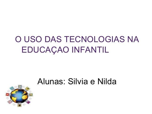 O USO DAS TECNOLOGIAS NA EDUCAÇAO INFANTIL Alunas: Silvia e Nilda