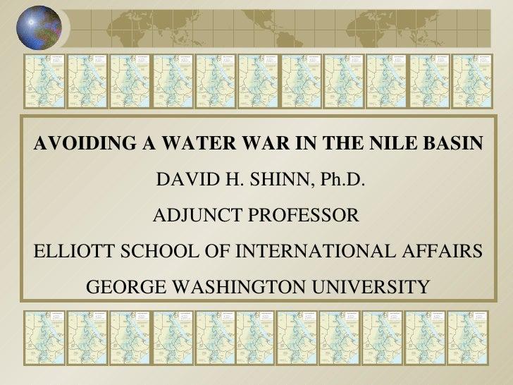 AVOIDING A WATER WAR IN THE NILE BASIN DAVID H. SHINN, Ph.D. ADJUNCT PROFESSOR  ELLIOTT SCHOOL OF INTERNATIONAL AFFAIRS GE...
