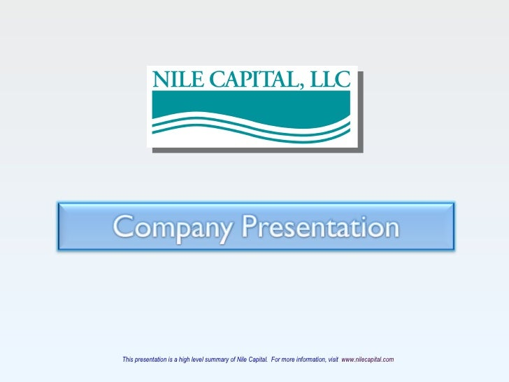This presentation is a high level summary of Nile Capital.  For more information, visit  www.nilecapital.com