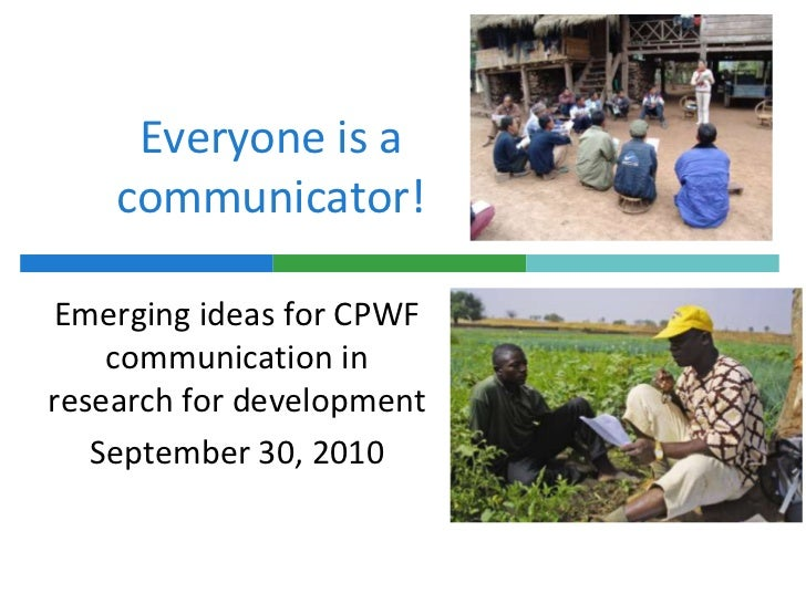 Everyone is a communicator! <br />Emerging ideas for CPWF communication in research for development <br />September 30, 20...