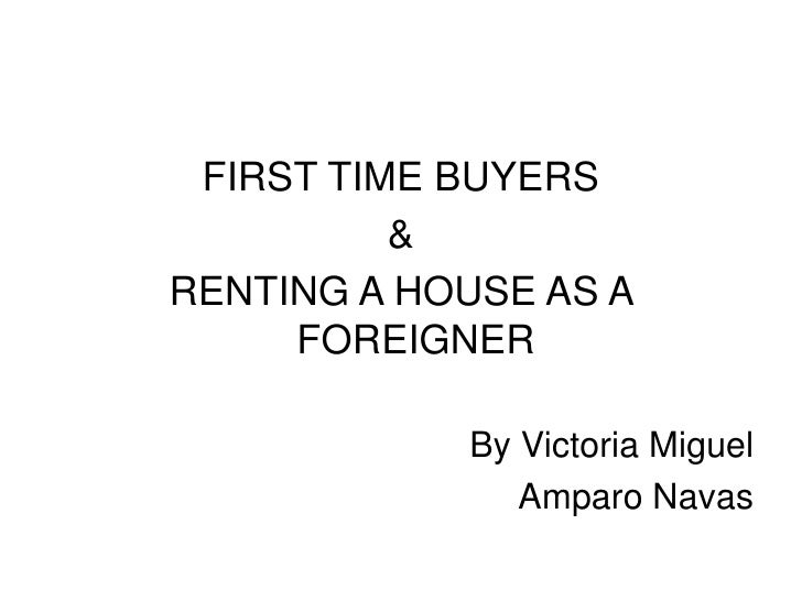 FIRST TIME BUYERS<br />&<br />RENTING A HOUSE AS A FOREIGNER<br />By Victoria Miguel<br />Amparo Navas<br />