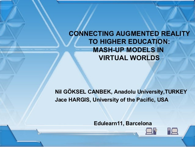 CONNECTING AUGMENTED REALITY TO HIGHER EDUCATION: MASH-UP MODELS IN VIRTUAL WORLDS  Nil GÖKSEL CANBEK, Anadolu University,...