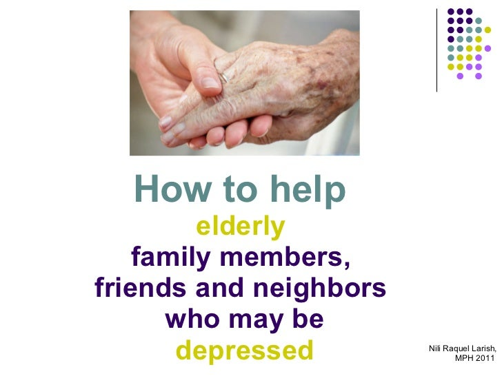 How to help  elderly  family members,  friends and neighbors  who may be   depressed  Nili Raquel Larish, MPH 2011