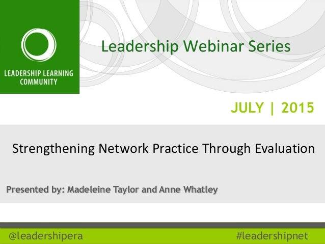 JULY | 2015 @leadershipera #leadershipnet Strengthening Network Practice Through Evaluation Presented by: Madeleine Taylor...