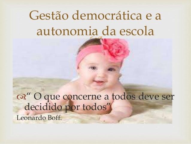 """Gestão democrática e a  autonomia da escola    """" O que concerne a todos deve ser  decidido por todos""""  Leonardo Boff."""