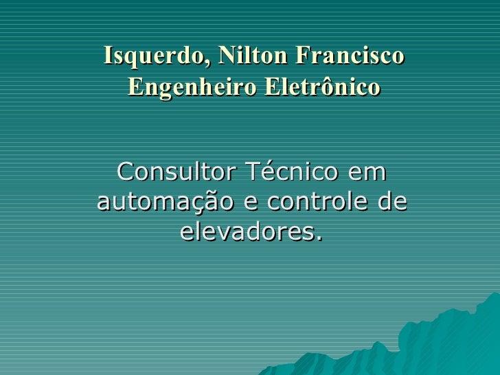 Isquerdo, Nilton Francisco Engenheiro Eletrônico Consultor Técnico em automação e controle de elevadores.
