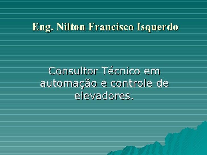 Eng. Nilton Francisco Isquerdo Consultor Técnico em automação e controle de elevadores.