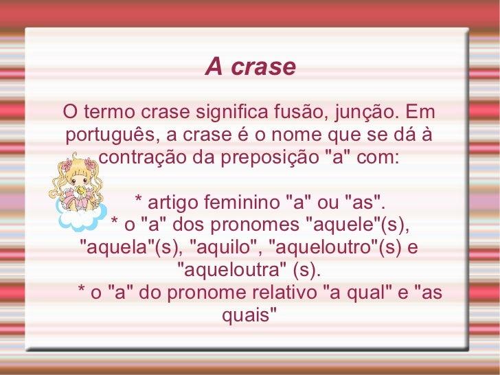 """A craseO termo crase significa fusão, junção. Emportuguês, a crase é o nome que se dá à    contração da preposição """"a"""" com..."""