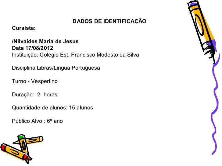 DADOS DE IDENTIFICAÇÃOCursista:/Nilvaides Maria de JesusData 17/08/2012Instituição: Colégio Est. Francisco Modesto da Silv...