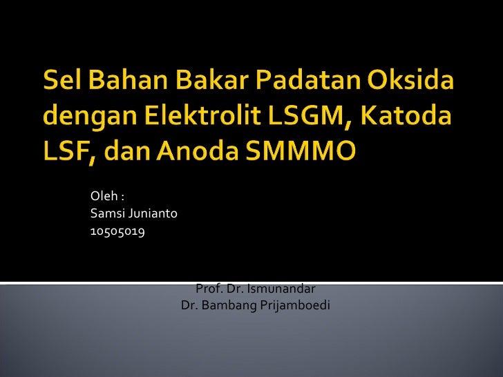 Oleh : Samsi Junianto 10505019 Pembimbing : Prof. Dr. Ismunandar Dr. Bambang Prijamboedi