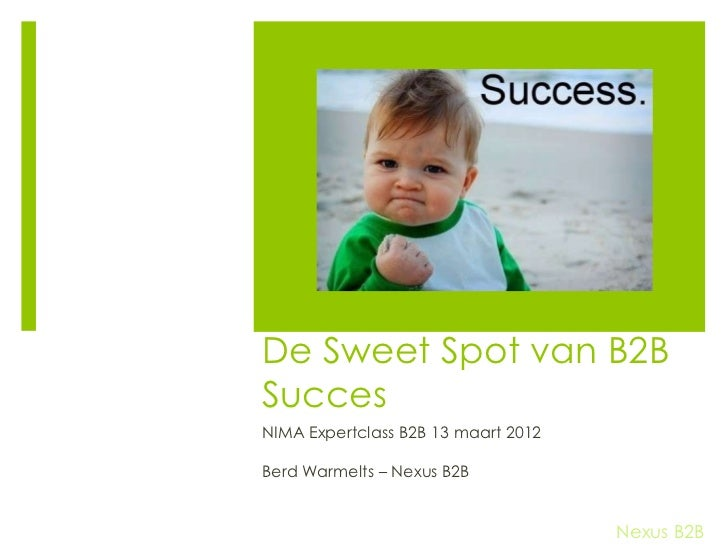 De Sweet Spot van B2BSuccesNIMA Expertclass B2B 13 maart 2012Berd Warmelts – Nexus B2B                                    ...