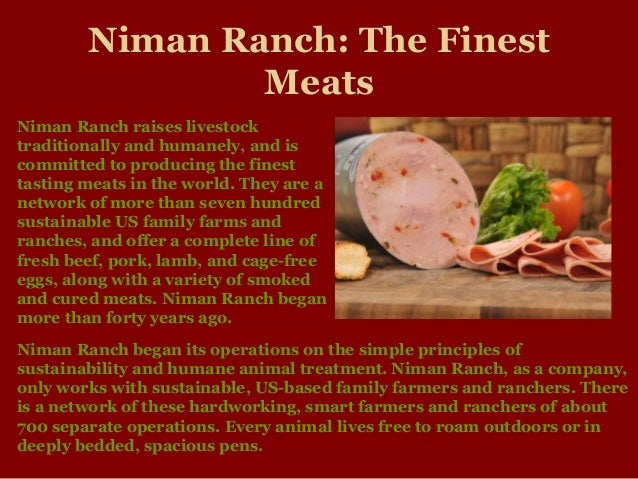 Niman Ranch: The Finest Meats Niman Ranch began its operations on the simple principles of sustainability and humane anima...