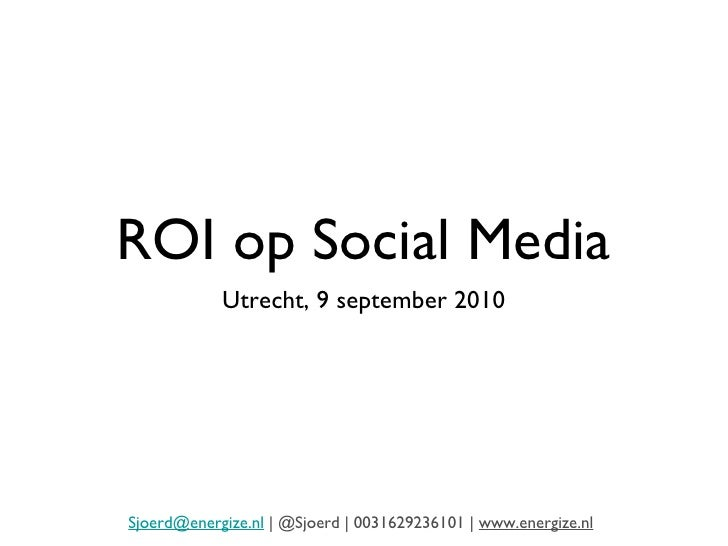 ROI op Social Media <ul><li>Utrecht, 9 september 2010 </li></ul>[email_address]  | @Sjoerd | 0031629236101 |  www.energize...