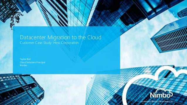 Confidential ©Nimbo Technologies Inc.  Datacenter Migration to the Cloud Customer Case Study: Hess Corporation  Taylor Bir...