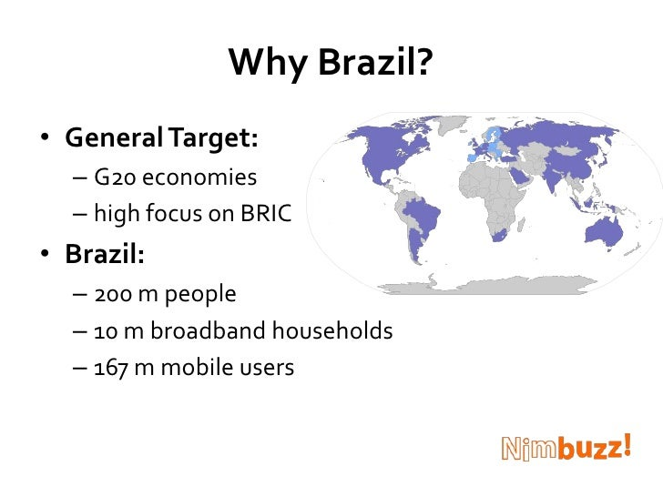Why Brazil?<br />General Target: <br />G20 economies<br />high focus on BRIC<br />Brazil: <br />200 m people<br />10 m bro...