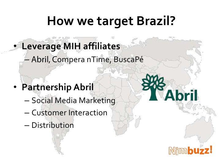 How we target Brazil?<br />Leverage MIH affiliates<br />Abril, Compera nTime, BuscaPé <br />Partnership Abril<br />Social ...