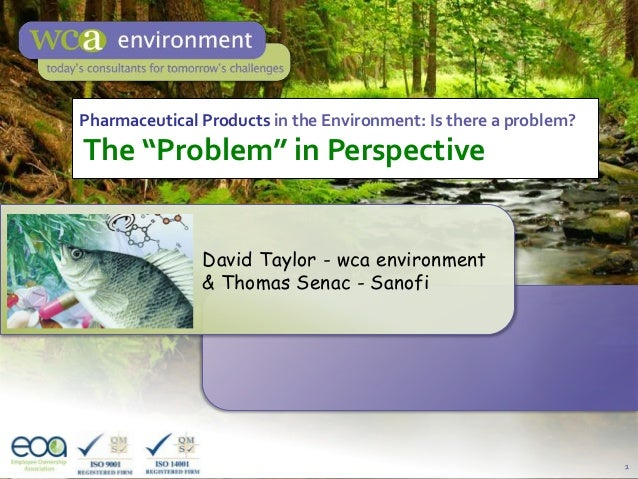 "1Pharmaceutical Products in the Environment: Is there a problem?The ""Problem"" in PerspectiveDavid Taylor - wca environment..."