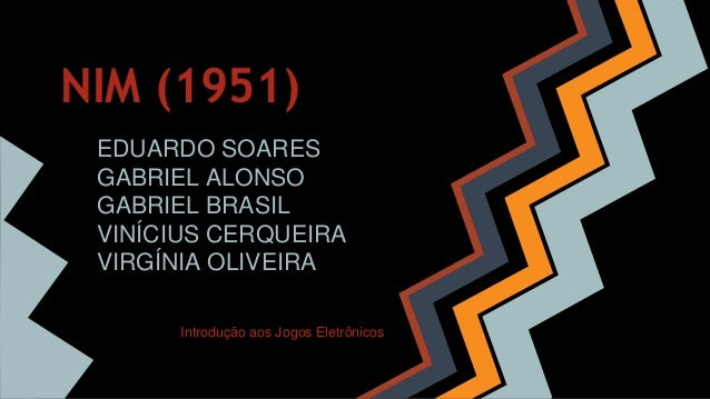 NIM (1951) EDUARDO SOARES GABRIEL ALONSO GABRIEL BRASIL VINÍCIUS CERQUEIRA VIRGÍNIA OLIVEIRA Introdução aos Jogos Eletrôni...