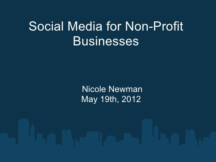 Social Media for Non-Profit       Businesses         Nicole Newman         May 19th, 2012