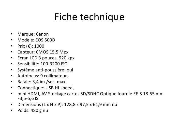 Fiche technique<br />Marque: Canon <br />Modèle: EOS 500D<br />Prix (€): 1000 <br />Capteur: CMOS 15,5 Mpx<br />Ecran LCD ...