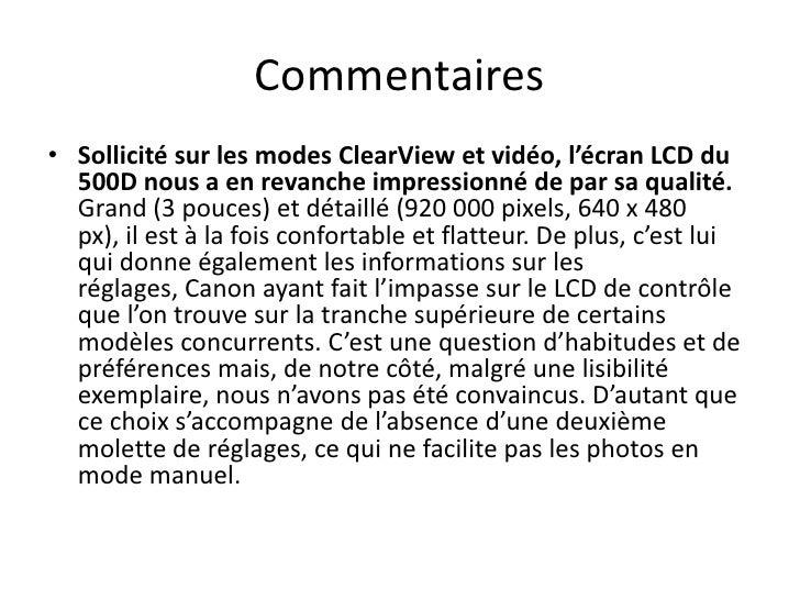 Commentaires<br />Sollicité sur les modes ClearView et vidéo, l'écran LCD du 500D nous a en revanche impressionné de par s...