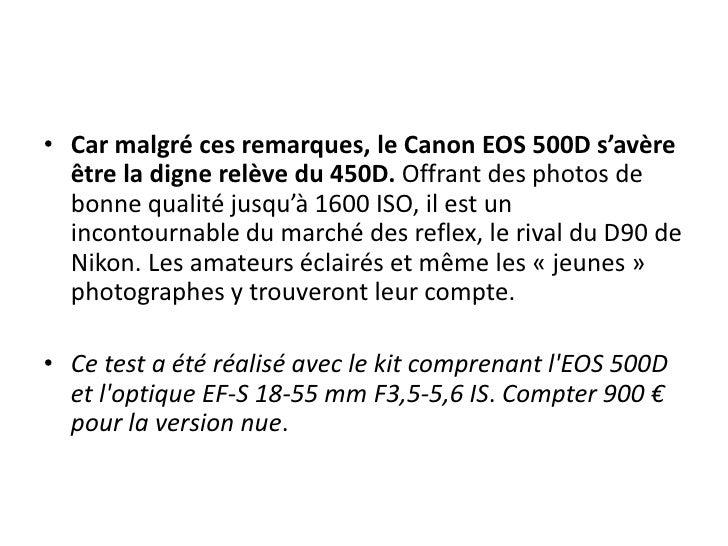 Car malgré ces remarques, le Canon EOS 500D s'avère être la digne relève du 450D. Offrant des photos de bonne qualité jusq...