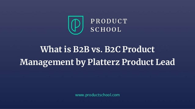 www.productschool.com What is B2B vs. B2C Product Management by Platterz Product Lead