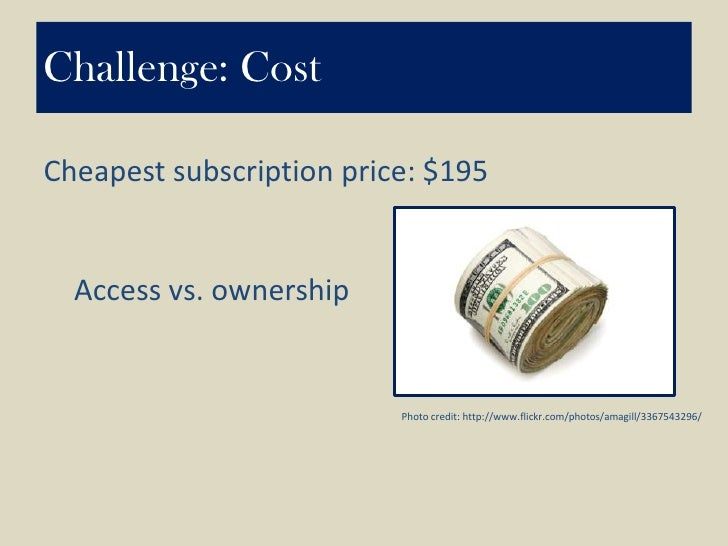 Challenge: Cost<br />Cheapest subscription price: $195<br />Access vs. ownership<br />Photo credit: http://www.flickr.com/...