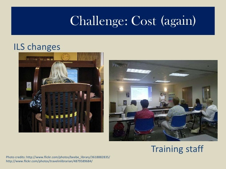 Challenge: Cost<br />(again)<br />ILS changes<br />Training staff<br />Photo credits: http://www.flickr.com/photos/beebe_l...