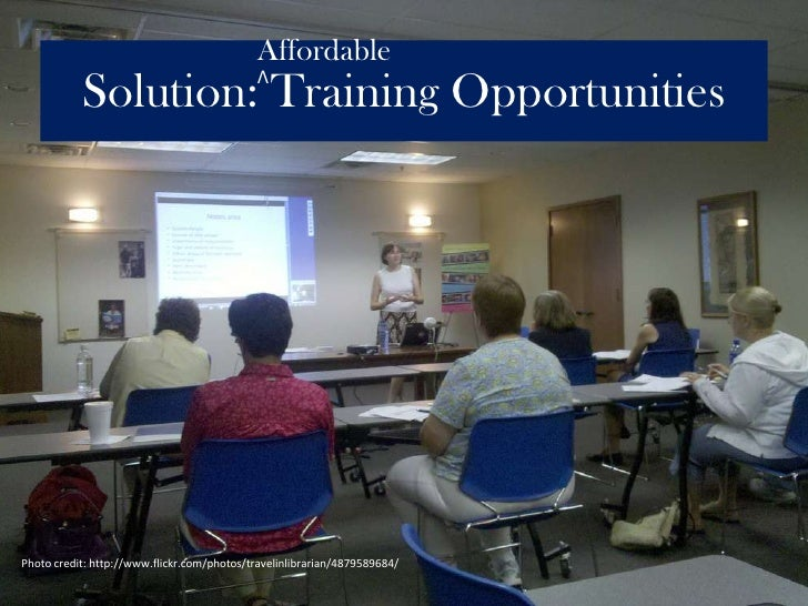Affordable<br />Solution: Training Opportunities<br />Λ<br />Photo credit: http://www.flickr.com/photos/travelinlibrarian/...