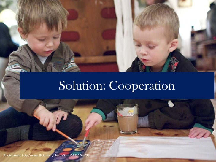Solution: Cooperation<br />Photo credit: http://www.flickr.com/photos/iboy/5195808405/<br />