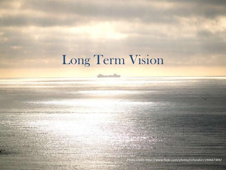 Long Term Vision<br />Photo credit: http://www.flickr.com/photos/rofanator/190667304/<br />