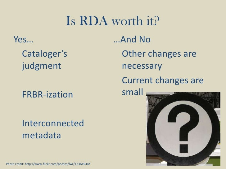Yes…<br />Cataloger's judgment<br />FRBR-ization<br />Interconnected metadata<br />Is RDA worth it?<br />…And No<br />...