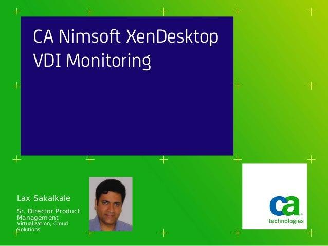 CA Nimsoft XenDesktop      VDI MonitoringLax SakalkaleSr. Director ProductManagementVirtualization, CloudSolutions