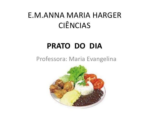 E.M.ANNA MARIA HARGER CIÊNCIAS PRATO DO DIA Professora: Maria Evangelina
