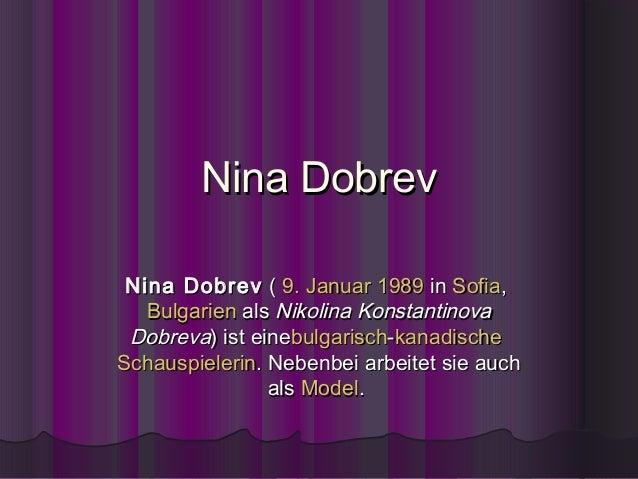 Nina Dobrev Nina Dobrev (9. Januar1989inSofia,   BulgarienalsNikolina Konstantinova Dobreva) ist einebulgarisch-ka...