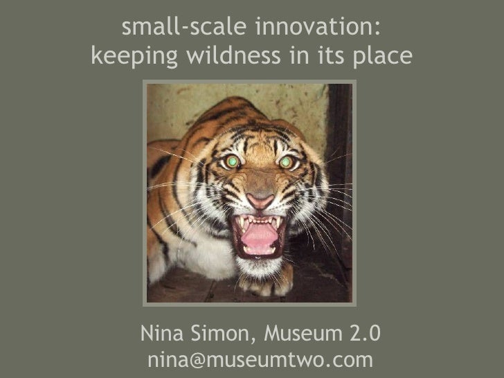 small-scale innovation: keeping wildness in its place Nina Simon, Museum 2.0 [email_address]