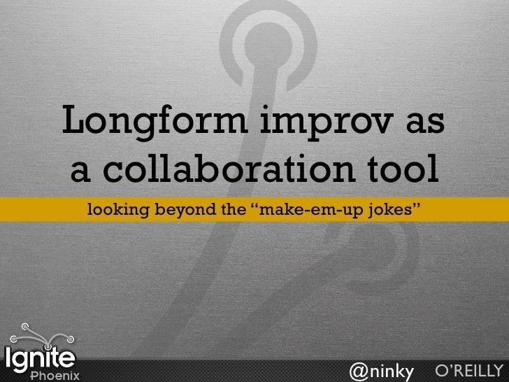 "Longform improv as a collaboration tool  looking beyond the ""make-em-up jokes""                                  @ninky O'R..."