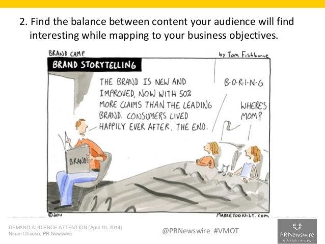 DEMAND AUDIENCE ATTENTION (April 10, 2014) Ninan Chacko, PR Newswire @PRNewswire #VMOT 2. Find the balance between content...