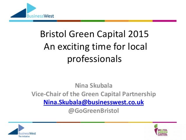 Bristol Green Capital 2015 An exciting time for local professionals Nina Skubala Vice-Chair of the Green Capital Partnersh...