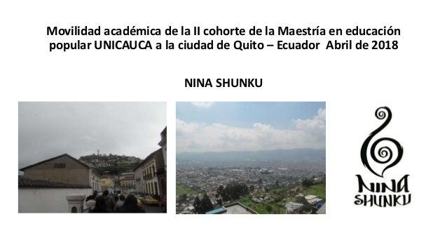 Movilidad académica de la II cohorte de la Maestría en educación popular UNICAUCA a la ciudad de Quito – Ecuador Abril de ...