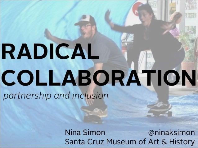 RADICAL  COLLABORATION  partnership and inclusion  Nina Simon @ninaksimon  Santa Cruz Museum of Art & History