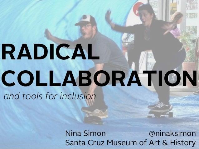 Nina Simon @ninaksimon Santa Cruz Museum of Art & History RADICAL COLLABORATION and tools for inclusion