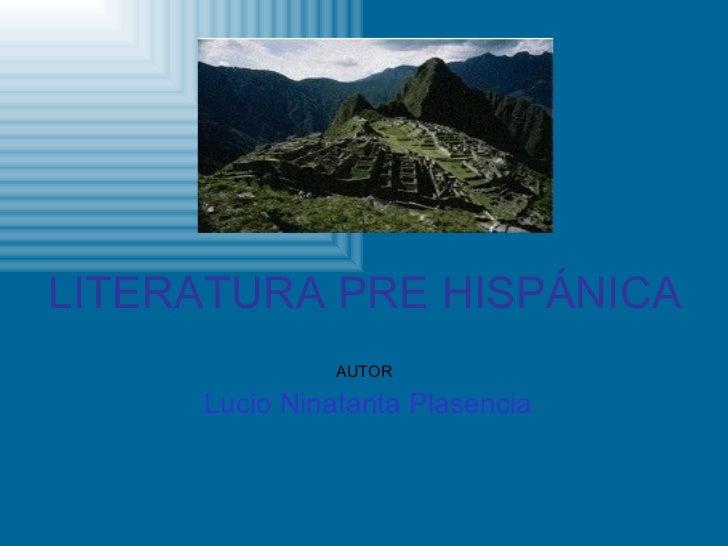 LITERATURA   PRE   HISPÁNICA AUTOR Lucio Ninatanta Plasencia
