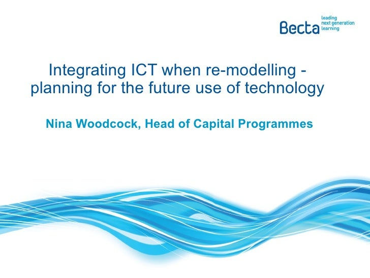 Nina Woodcock, Head of Capital Programmes Integrating ICT when re-modelling - planning for the future use of technology