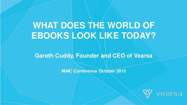 WHAT DOES THE WORLD OF EBOOKS LOOK LIKE TODAY? Gareth Cuddy, Founder and CEO of Vearsa NINC Conference October 2015